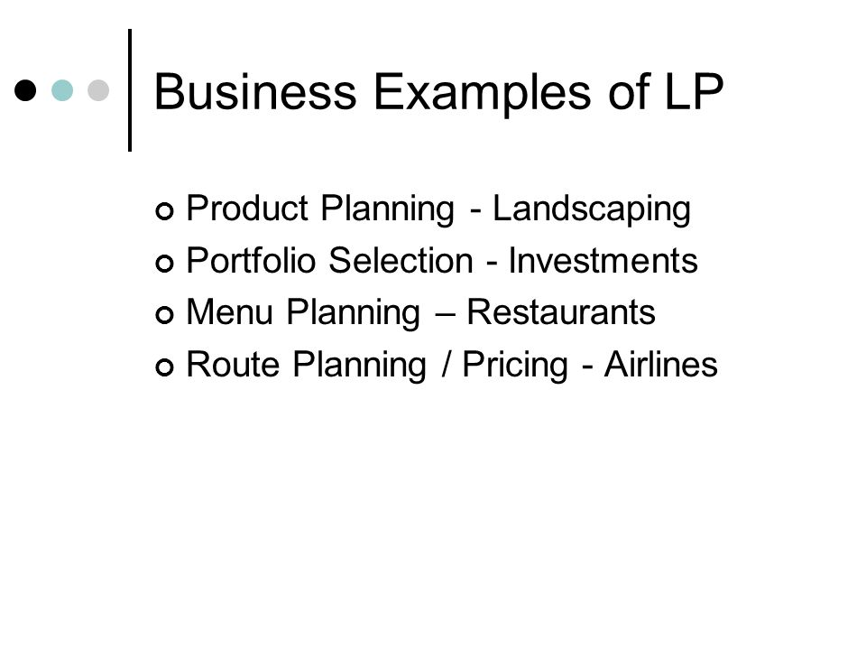 Business Examples of LP Product Planning - Landscaping Portfolio Selection - Investments Menu Planning – Restaurants Route Planning / Pricing - Airlin