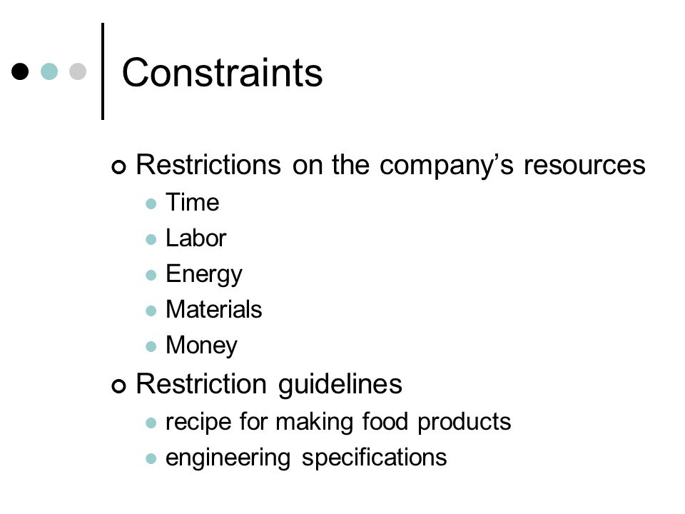 Constraints Restrictions on the company's resources Time Labor Energy Materials Money Restriction guidelines recipe for making food products engineering specifications