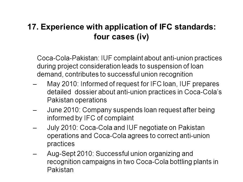 17. Experience with application of IFC standards: four cases (iv) Coca-Cola-Pakistan: IUF complaint about anti-union practices during project consider