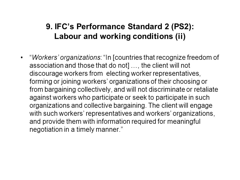 """9. IFC's Performance Standard 2 (PS2): Labour and working conditions (ii) """"Workers' organizations: """"In [countries that recognize freedom of associatio"""