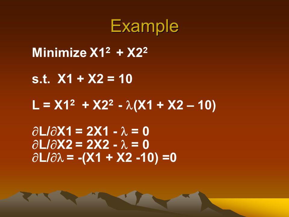 Example Minimize X1 2 + X2 2 s.t. X1 + X2 = 10 L = X1 2 + X2 2 - (X1 + X2 – 10)  L/  X1 = 2X1 - = 0  L/  X2 = 2X2 - = 0  L/  = -(X1 + X2 -10) =0