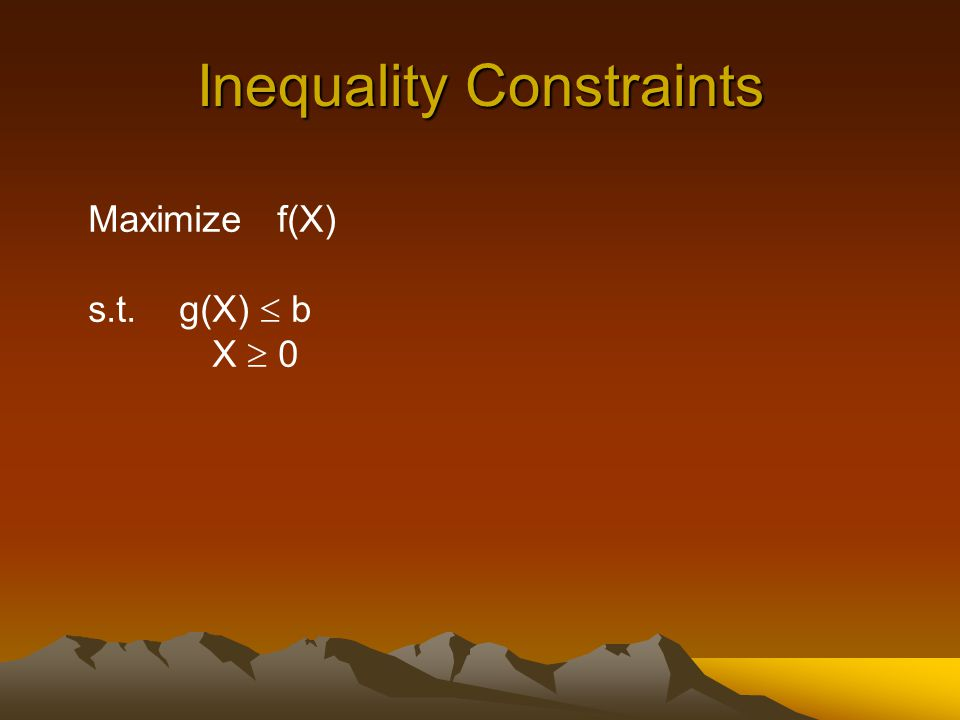 Inequality Constraints Maximize f(X) s.t. g(X)  b X  0