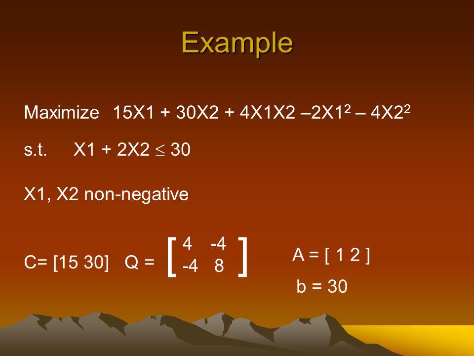 Example Maximize 15X1 + 30X2 + 4X1X2 –2X1 2 – 4X2 2 s.t. X1 + 2X2  30 X1, X2 non-negative C= [15 30] Q = [ ] 4 -4 -4 8 A = [ 1 2 ] b = 30