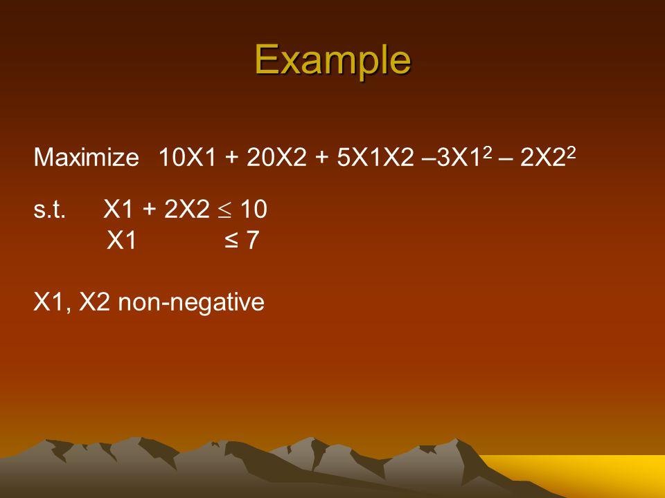 Example Maximize 10X1 + 20X2 + 5X1X2 –3X1 2 – 2X2 2 s.t. X1 + 2X2  10 X1 ≤ 7 X1, X2 non-negative