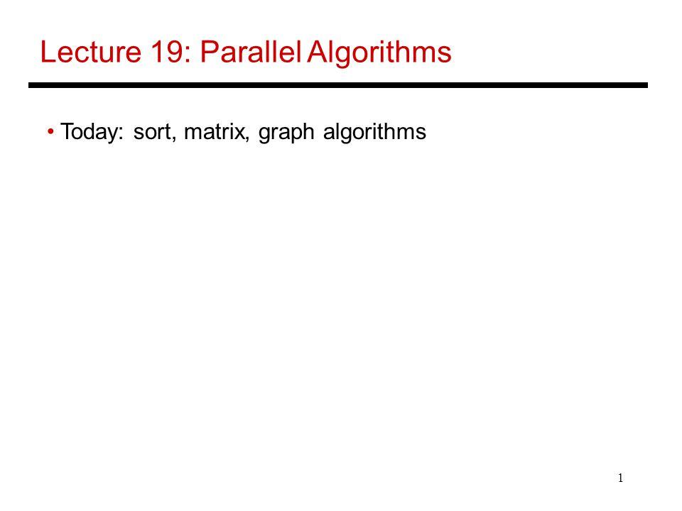 1 Lecture 19: Parallel Algorithms Today: sort, matrix, graph algorithms