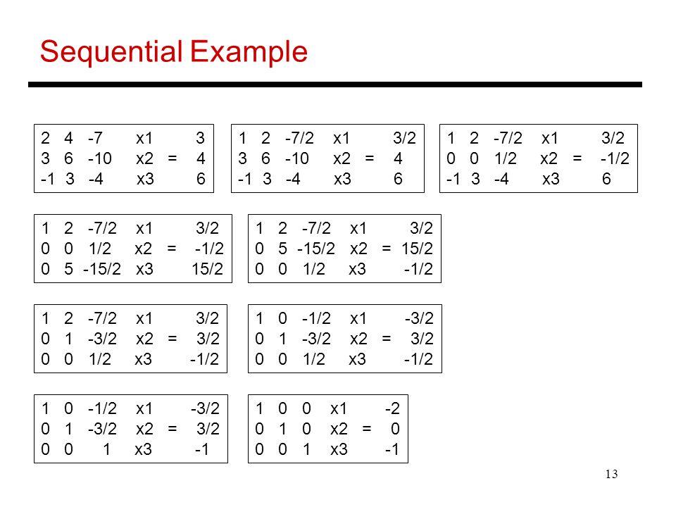 13 Sequential Example 2 4 -7 x1 3 3 6 -10 x2 = 4 -1 3 -4 x3 6 1 2 -7/2 x1 3/2 3 6 -10 x2 = 4 -1 3 -4 x3 6 1 2 -7/2 x1 3/2 0 0 1/2 x2 = -1/2 -1 3 -4 x3
