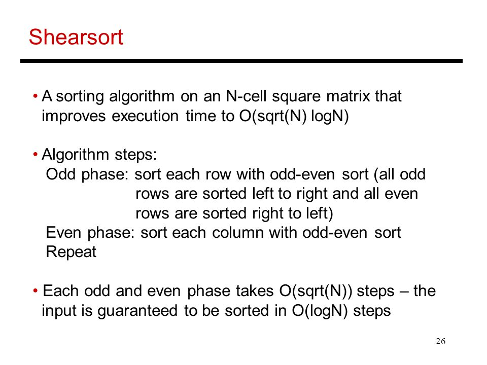 26 Shearsort A sorting algorithm on an N-cell square matrix that improves execution time to O(sqrt(N) logN) Algorithm steps: Odd phase: sort each row