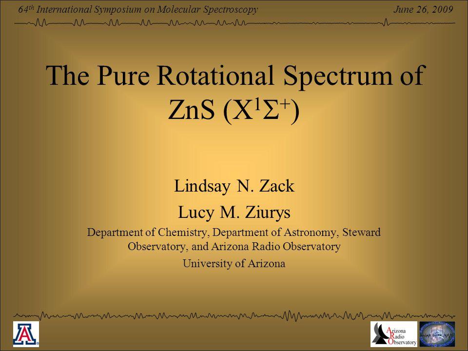 June 26, 2009 64 th International Symposium on Molecular Spectroscopy The Pure Rotational Spectrum of ZnS (X 1  + ) Lindsay N. Zack Lucy M. Ziurys De