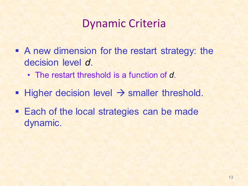 13 Dynamic Criteria  A new dimension for the restart strategy: the decision level d. The restart threshold is a function of d.  Higher decision leve
