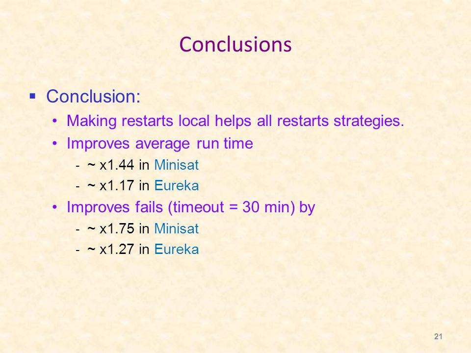 21 Conclusions  Conclusion: Making restarts local helps all restarts strategies. Improves average run time - ~ x1.44 in Minisat - ~ x1.17 in Eureka I