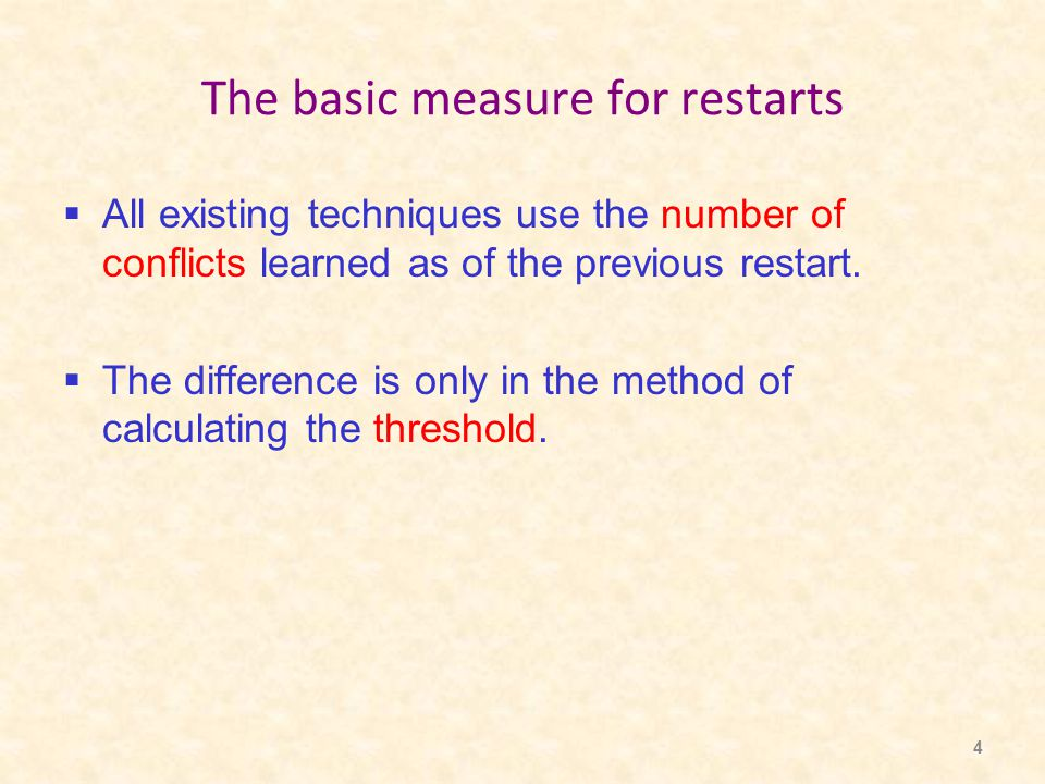 4 The basic measure for restarts  All existing techniques use the number of conflicts learned as of the previous restart.