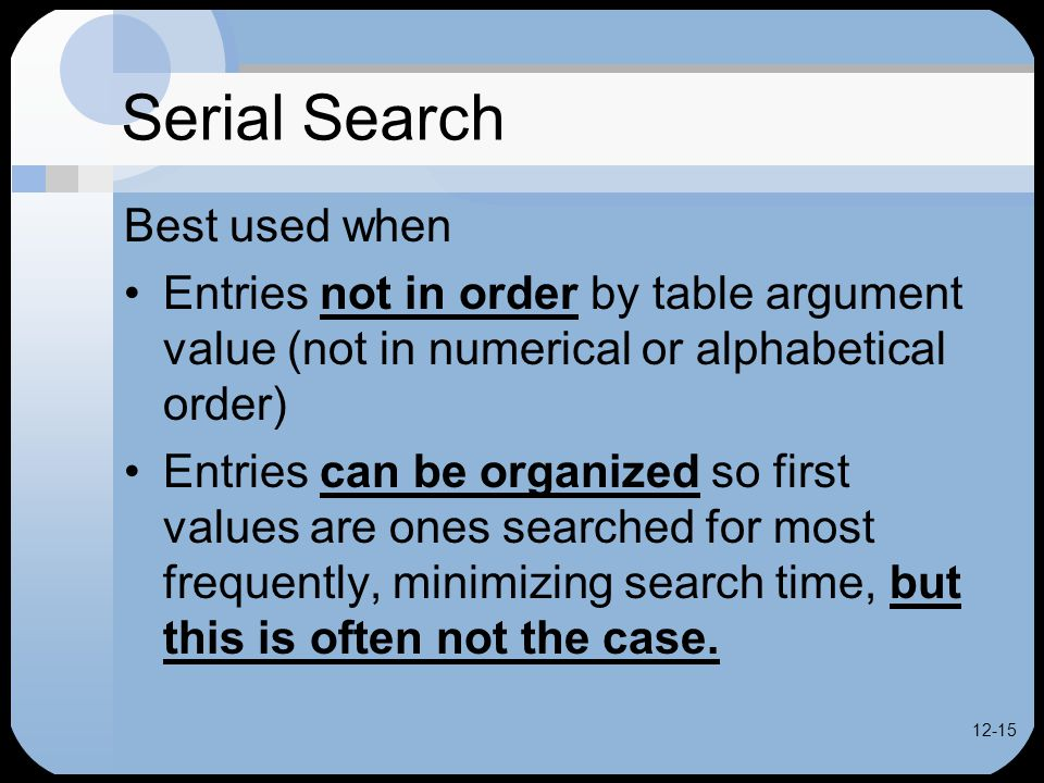 12-15 Serial Search Best used when Entries not in order by table argument value (not in numerical or alphabetical order) Entries can be organized so first values are ones searched for most frequently, minimizing search time, but this is often not the case.