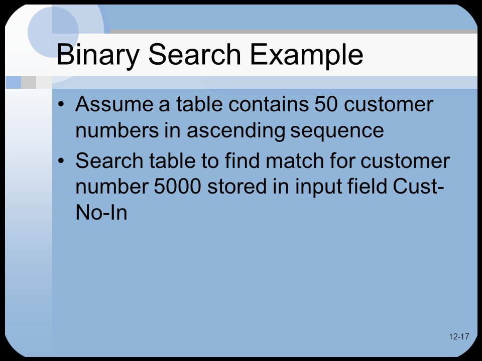 12-17 Binary Search Example Assume a table contains 50 customer numbers in ascending sequence Search table to find match for customer number 5000 stored in input field Cust- No-In
