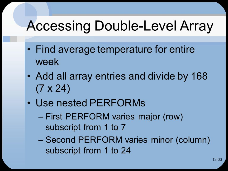 12-33 Accessing Double-Level Array Find average temperature for entire week Add all array entries and divide by 168 (7 x 24) Use nested PERFORMs –First PERFORM varies major (row) subscript from 1 to 7 –Second PERFORM varies minor (column) subscript from 1 to 24