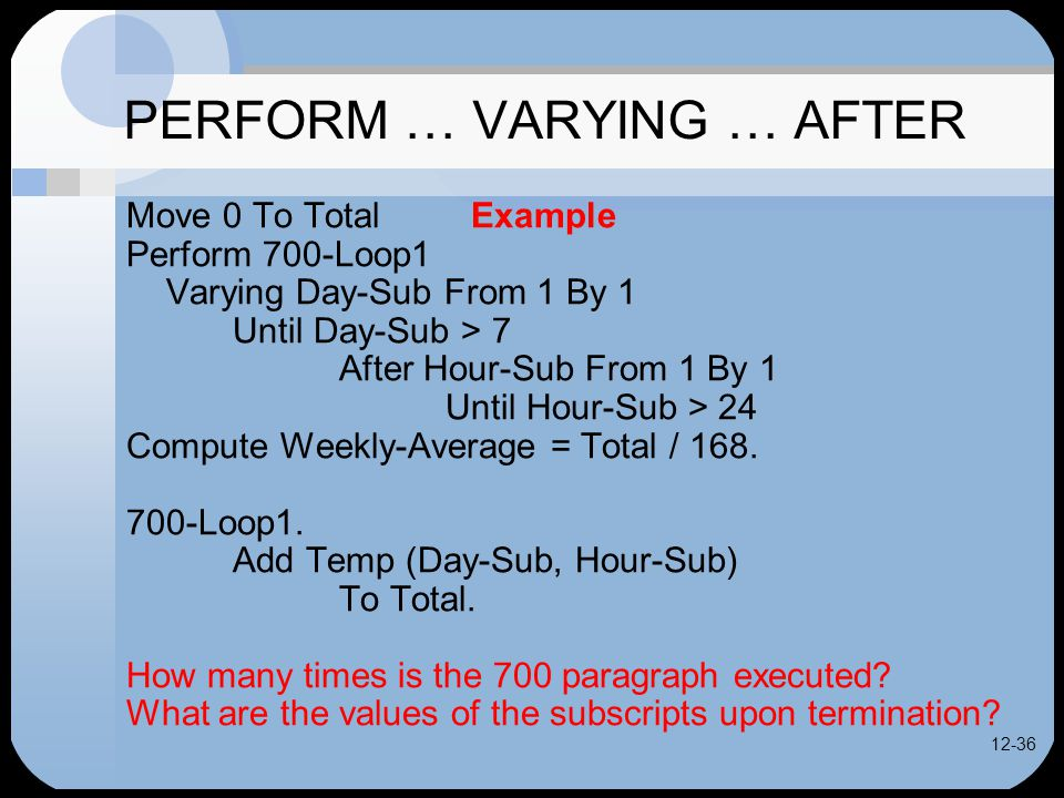 12-36 PERFORM … VARYING … AFTER Move 0 To Total Example Perform 700-Loop1 Varying Day-Sub From 1 By 1 Until Day-Sub > 7 After Hour-Sub From 1 By 1 Until Hour-Sub > 24 Compute Weekly-Average = Total / 168.