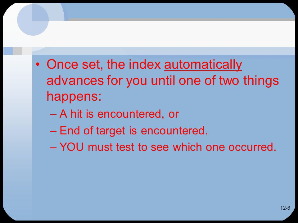 12-6 Once set, the index automatically advances for you until one of two things happens: –A hit is encountered, or –End of target is encountered.