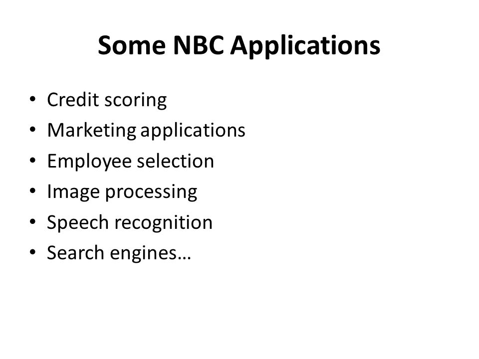 Some NBC Applications Credit scoring Marketing applications Employee selection Image processing Speech recognition Search engines…