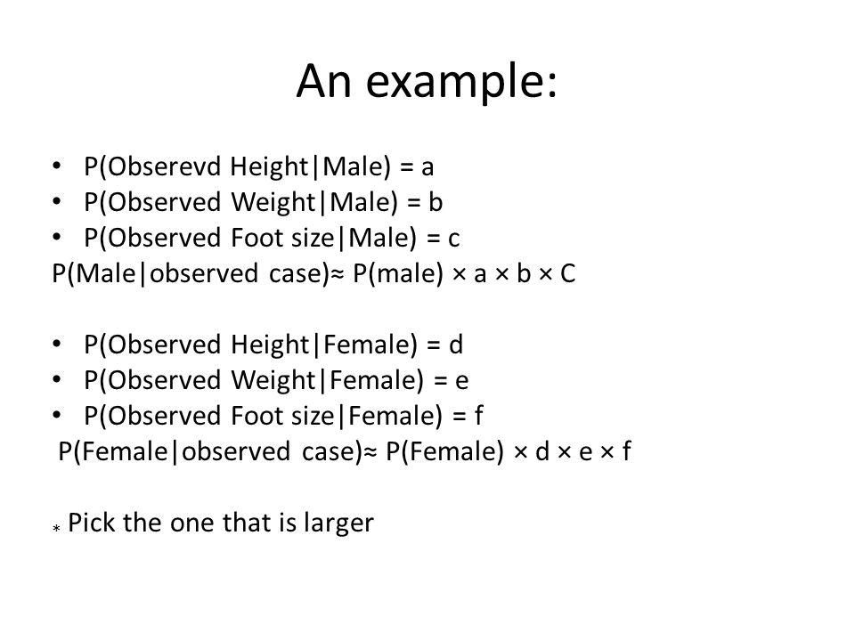 An example: P(Obserevd Height|Male) = a P(Observed Weight|Male) = b P(Observed Foot size|Male) = c P(Male|observed case)≈ P(male) × a × b × C P(Observed Height|Female) = d P(Observed Weight|Female) = e P(Observed Foot size|Female) = f P(Female|observed case)≈ P(Female) × d × e × f * Pick the one that is larger