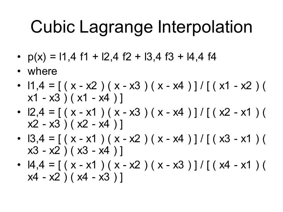 Cubic Lagrange Interpolation p(x) = l1,4 f1 + l2,4 f2 + l3,4 f3 + l4,4 f4 where l1,4 = [ ( x - x2 ) ( x - x3 ) ( x - x4 ) ] / [ ( x1 - x2 ) ( x1 - x3 ) ( x1 - x4 ) ] l2,4 = [ ( x - x1 ) ( x - x3 ) ( x - x4 ) ] / [ ( x2 - x1 ) ( x2 - x3 ) ( x2 - x4 ) ] l3,4 = [ ( x - x1 ) ( x - x2 ) ( x - x4 ) ] / [ ( x3 - x1 ) ( x3 - x2 ) ( x3 - x4 ) ] l4,4 = [ ( x - x1 ) ( x - x2 ) ( x - x3 ) ] / [ ( x4 - x1 ) ( x4 - x2 ) ( x4 - x3 ) ]