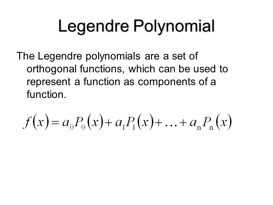 Legendre Polynomial The Legendre polynomials are a set of orthogonal functions, which can be used to represent a function as components of a function.