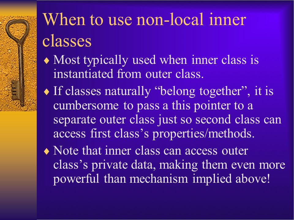 When to use non-local inner classes  Most typically used when inner class is instantiated from outer class.