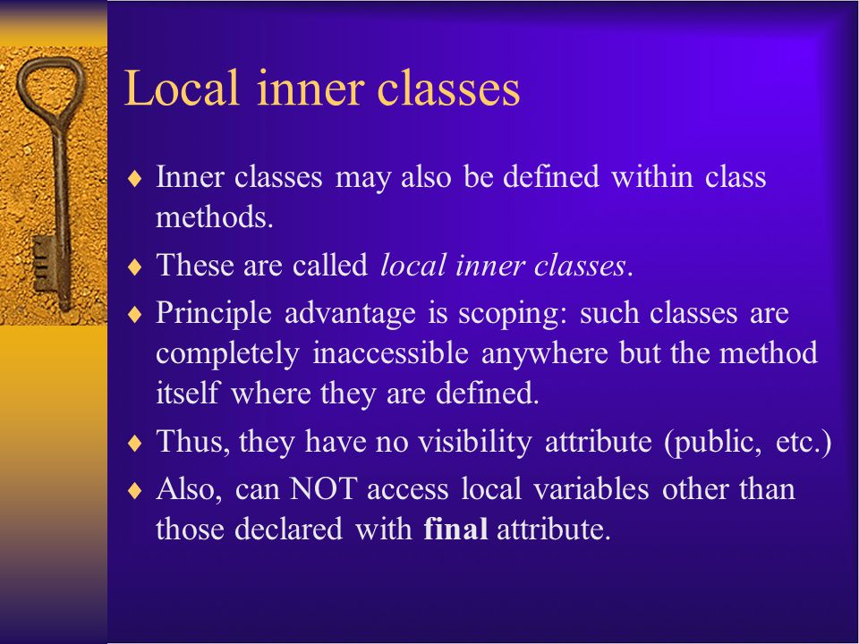 Local inner classes  Inner classes may also be defined within class methods.