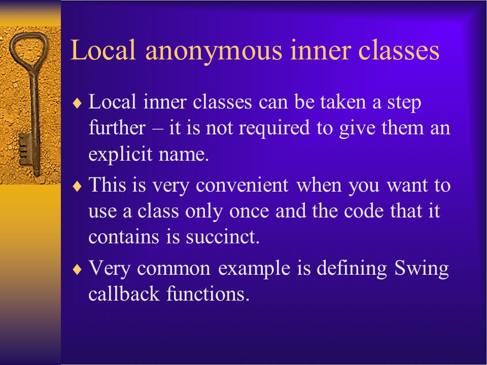 Local anonymous inner classes  Local inner classes can be taken a step further – it is not required to give them an explicit name.