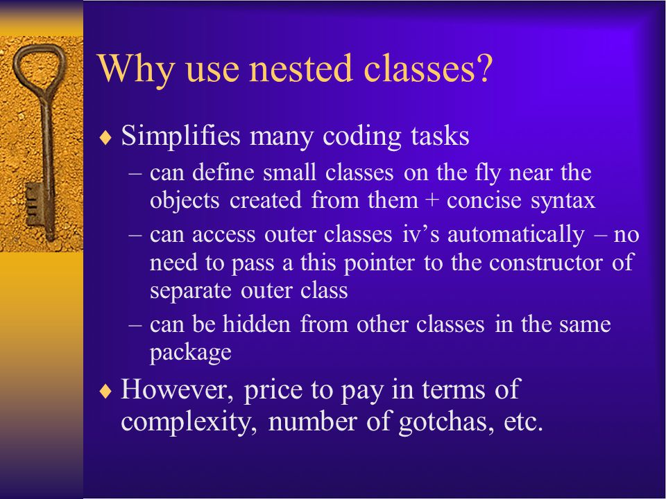 Pre jdk1.1  In jdk1.0, the clean and simple class rules were ballyhooed as a major improvement over C++  Addition of inner classes complicates things significantly  However, they do make certain code much less awkard to write, particularly when writing GUIs  Still, you do not have to use them, but they can be quite cool and I do recommend it in moderation!