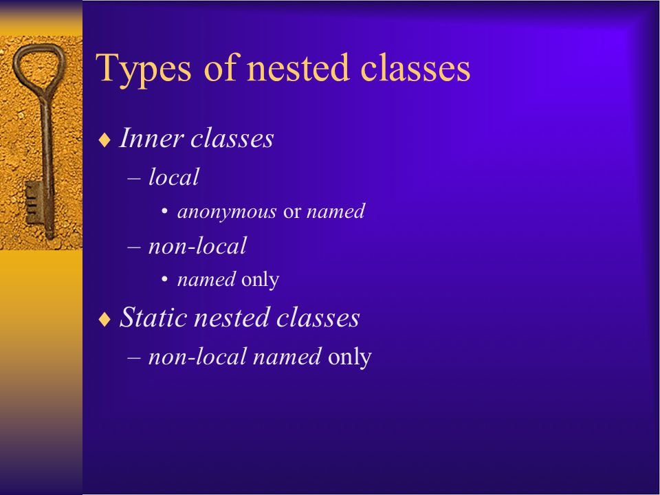 Non-local inner classes  Simply a nested class that does not have the static attribute and is not defined within a class method.