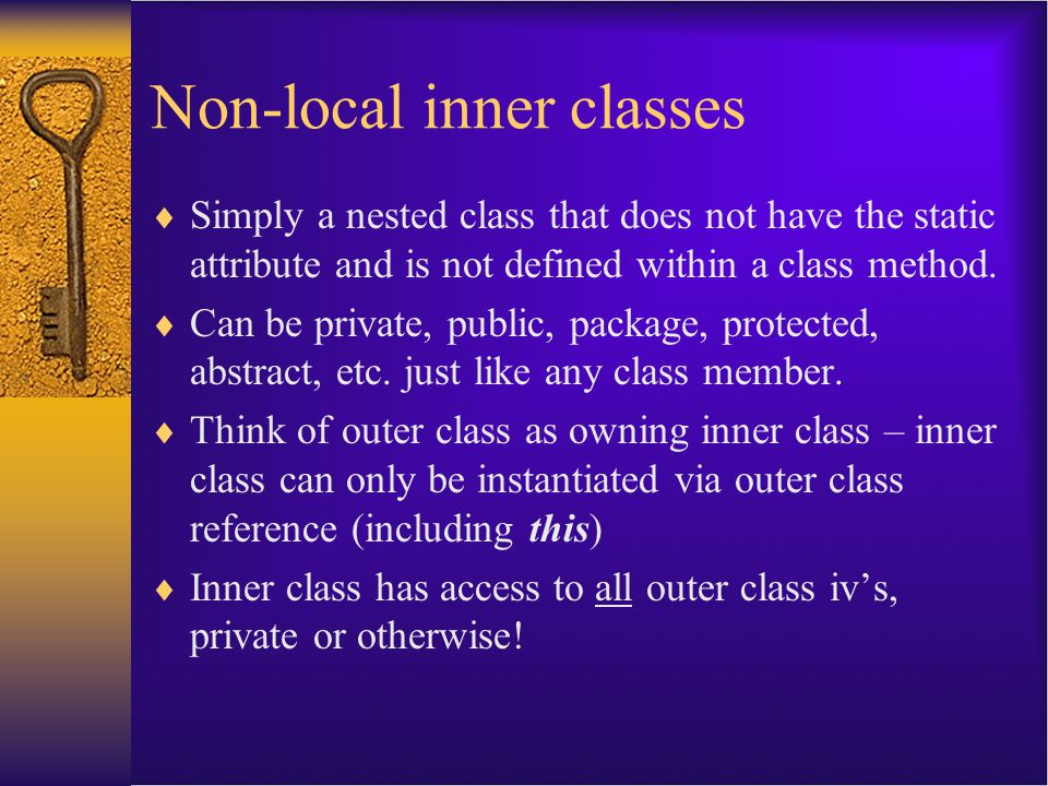 Non-local inner classes  Simply a nested class that does not have the static attribute and is not defined within a class method.