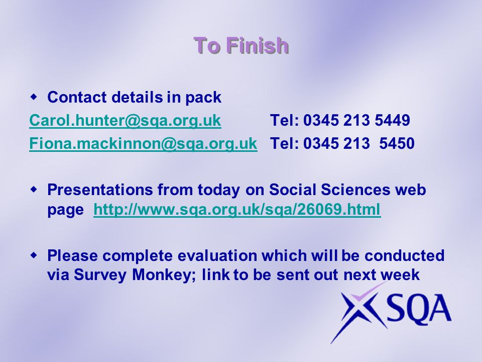To Finish  Contact details in pack Carol.hunter@sqa.org.ukCarol.hunter@sqa.org.ukTel: 0345 213 5449 Fiona.mackinnon@sqa.org.ukFiona.mackinnon@sqa.org