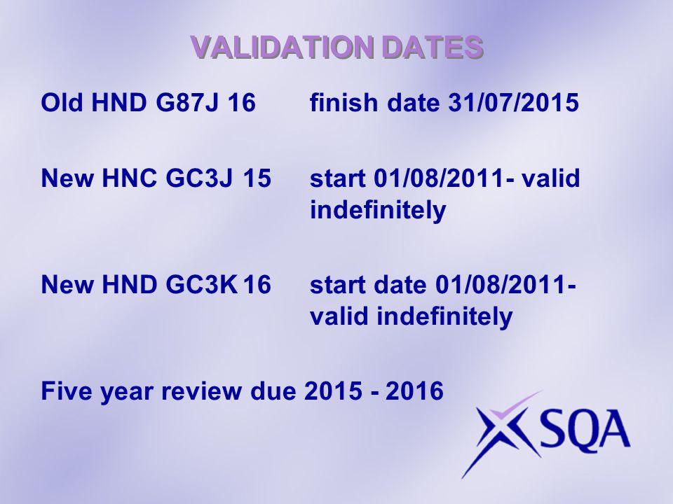 VALIDATION DATES Old HND G87J 16finish date 31/07/2015 New HNC GC3J15start 01/08/2011- valid indefinitely New HND GC3K16start date 01/08/2011- valid i