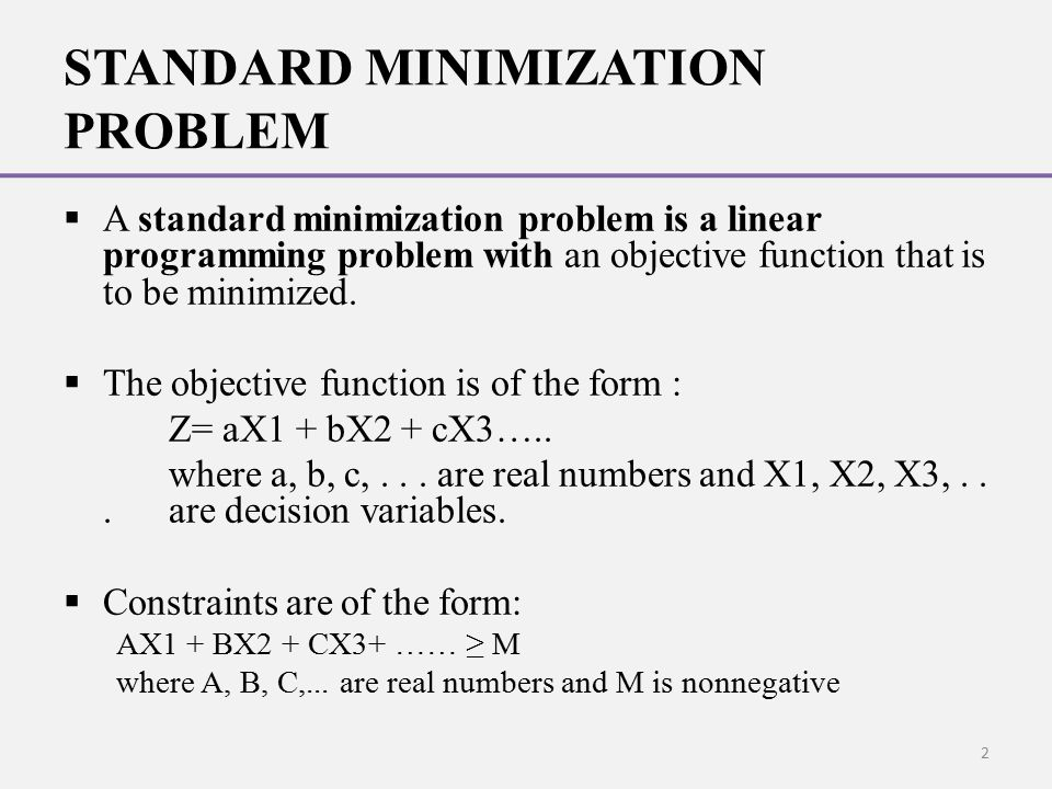 STANDARD MINIMIZATION PROBLEM  A standard minimization problem is a linear programming problem with an objective function that is to be minimized. 