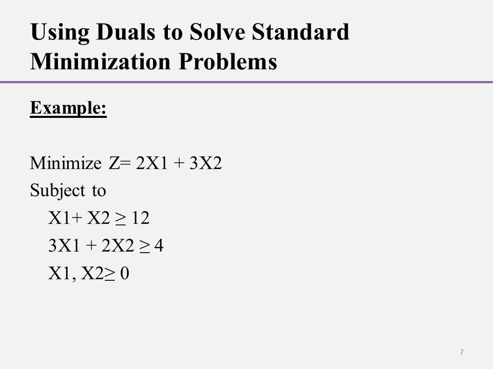 Using Duals to Solve Standard Minimization Problems Example: Minimize Z= 2X1 + 3X2 Subject to X1+ X2 ≥ 12 3X1 + 2X2 ≥ 4 X1, X2≥ 0 7