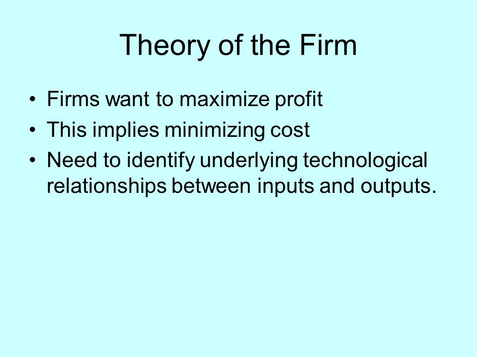 Theory of the Firm Firms want to maximize profit This implies minimizing cost Need to identify underlying technological relationships between inputs and outputs.