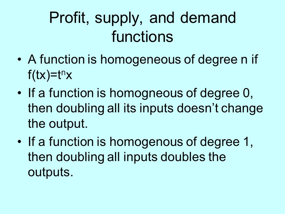 Profit, supply, and demand functions A function is homogeneous of degree n if f(tx)=t n x If a function is homogneous of degree 0, then doubling all its inputs doesn't change the output.