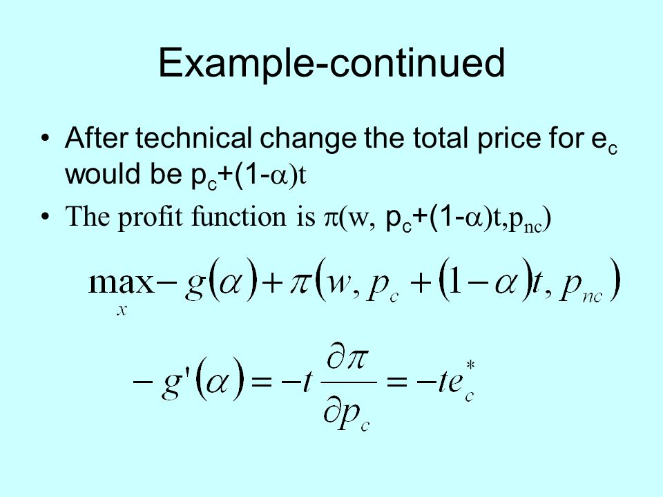 Example-continued After technical change the total price for e c would be p c +(1-  )t The profit function is  (w, p c +(1-  )t,p nc )