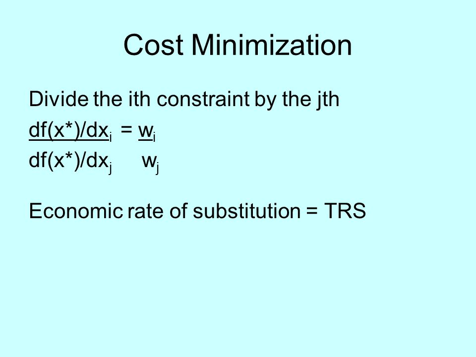 Cost Minimization Divide the ith constraint by the jth df(x*)/dx i = w i df(x*)/dx j w j Economic rate of substitution = TRS