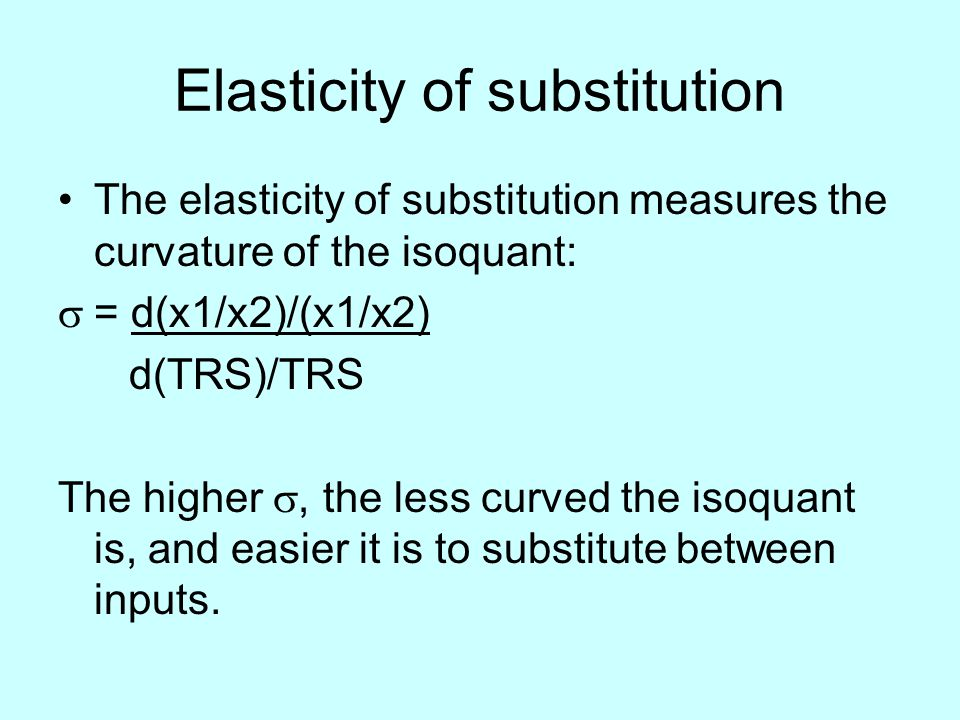 Elasticity of substitution The elasticity of substitution measures the curvature of the isoquant:  = d(x1/x2)/(x1/x2) d(TRS)/TRS The higher , the less curved the isoquant is, and easier it is to substitute between inputs.