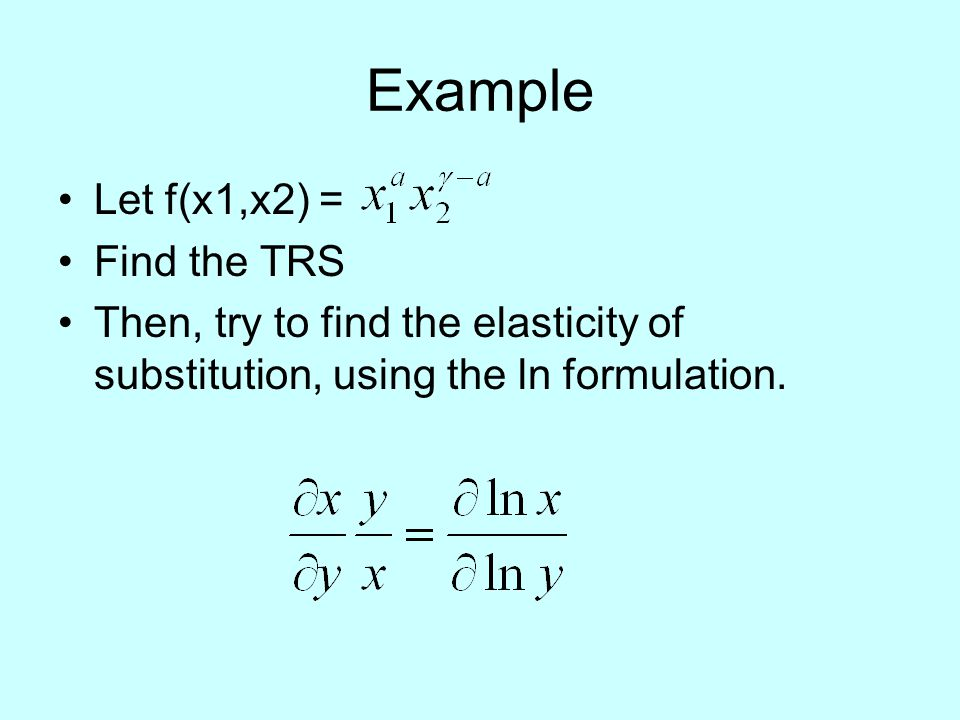 Example Let f(x1,x2) = Find the TRS Then, try to find the elasticity of substitution, using the ln formulation.