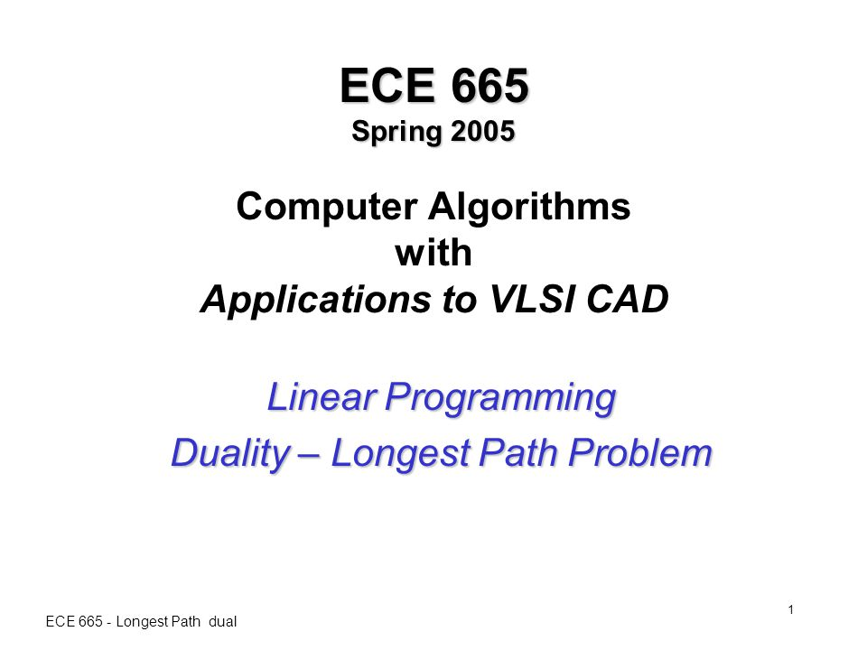ECE 665 - Longest Path dual 1 ECE 665 Spring 2005 ECE 665 Spring 2005 Computer Algorithms with Applications to VLSI CAD Linear Programming Duality – Longest Path Problem