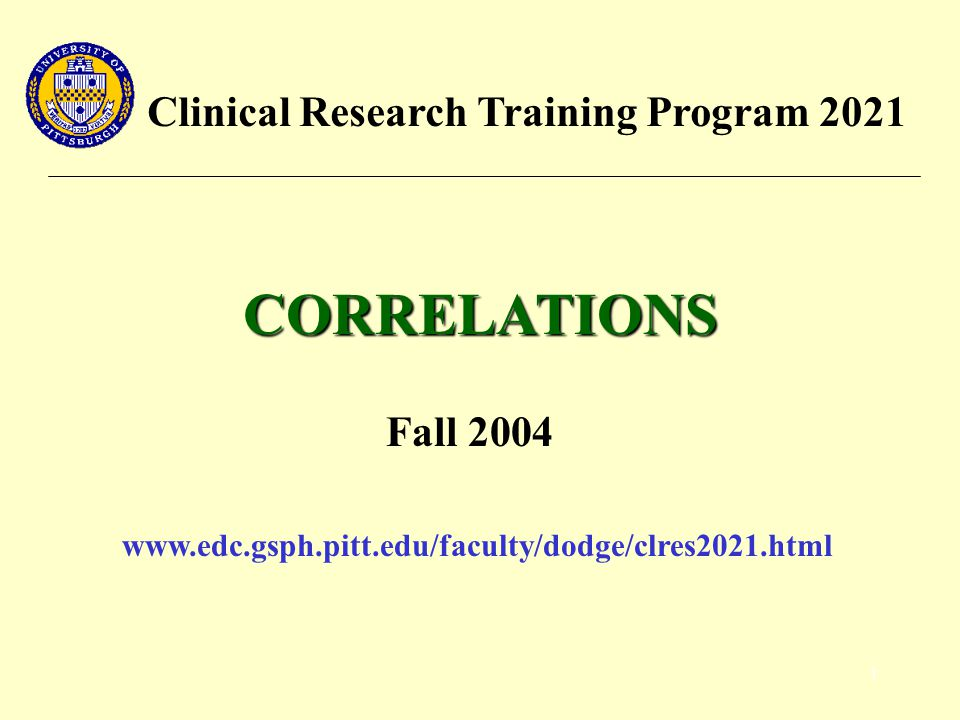 1 Clinical Research Training Program 2021 CORRELATIONS Fall 2004 www.edc.gsph.pitt.edu/faculty/dodge/clres2021.html