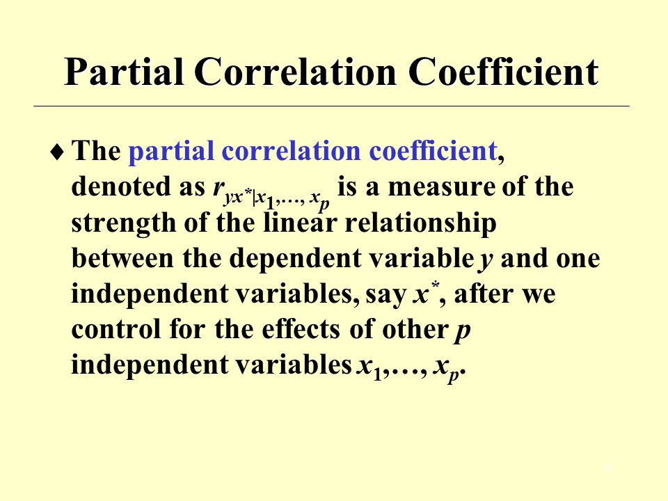 6 Partial Correlation Coefficient  The partial correlation coefficient, denoted as r yx * |x 1,…, x p is a measure of the strength of the linear rela