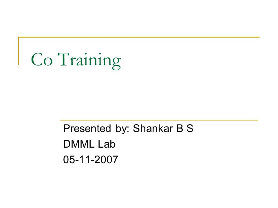Co Training Presented by: Shankar B S DMML Lab 05-11-2007