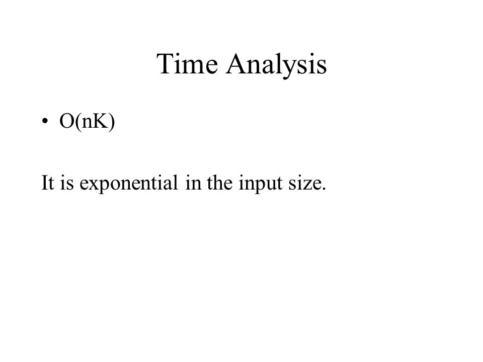 Time Analysis O(nK) It is exponential in the input size.