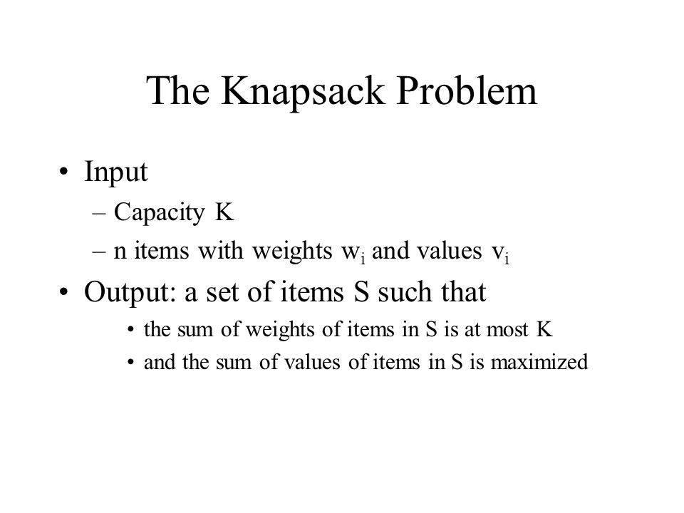 The Knapsack Problem Input –Capacity K –n items with weights w i and values v i Output: a set of items S such that the sum of weights of items in S is at most K and the sum of values of items in S is maximized
