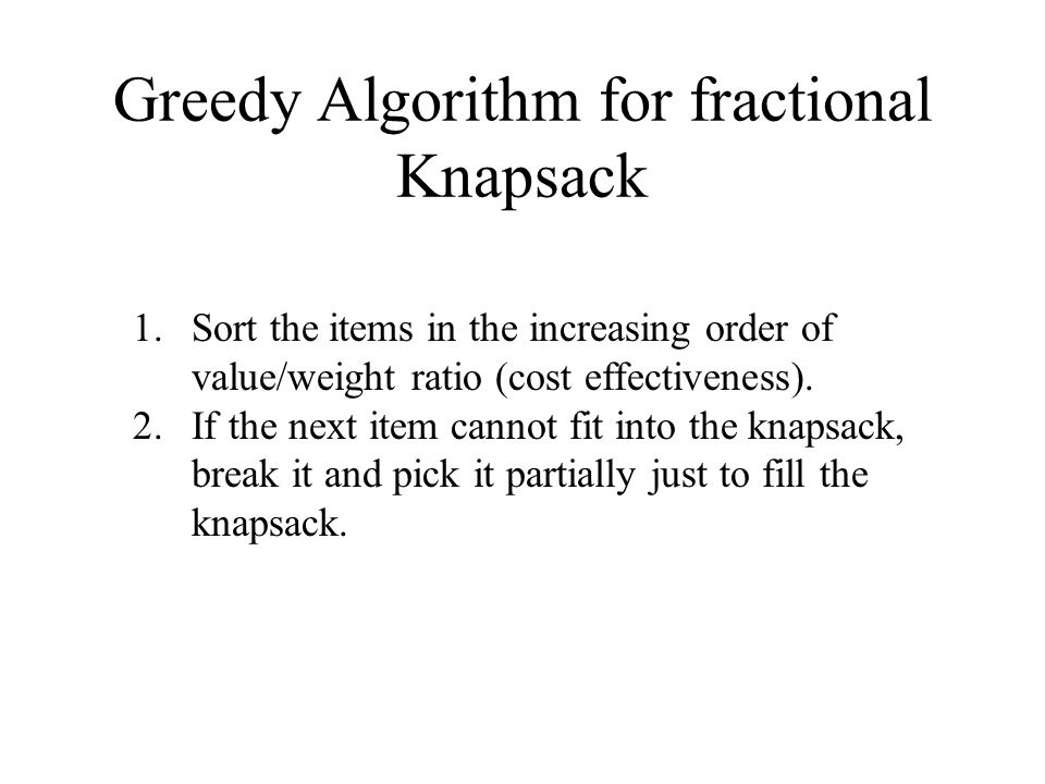Greedy Algorithm for fractional Knapsack 1.Sort the items in the increasing order of value/weight ratio (cost effectiveness).