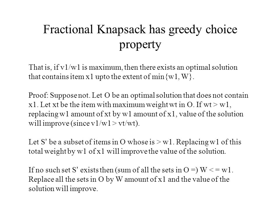 Fractional Knapsack has greedy choice property That is, if v1/w1 is maximum, then there exists an optimal solution that contains item x1 upto the extent of min{w1, W}.