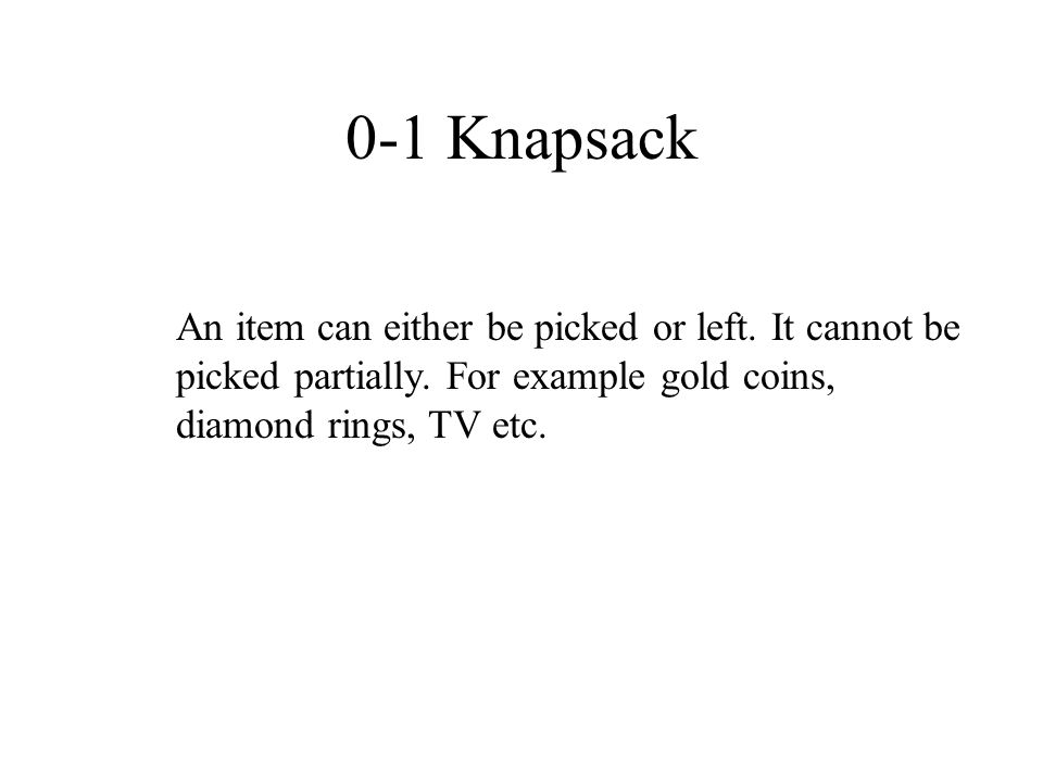 0-1 Knapsack An item can either be picked or left.