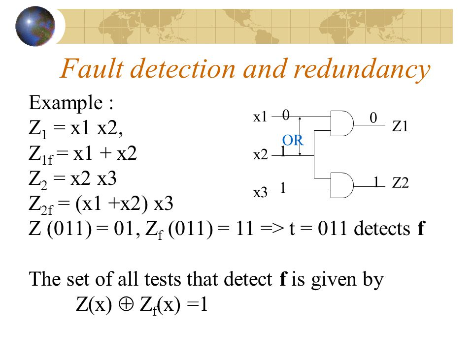 0 1 OR 1 x1 x2 x3 0 1 Z1 Z2 Example : OR bridging fault between x1 and x2 Consider test t = 011 Fault detection and redundancy